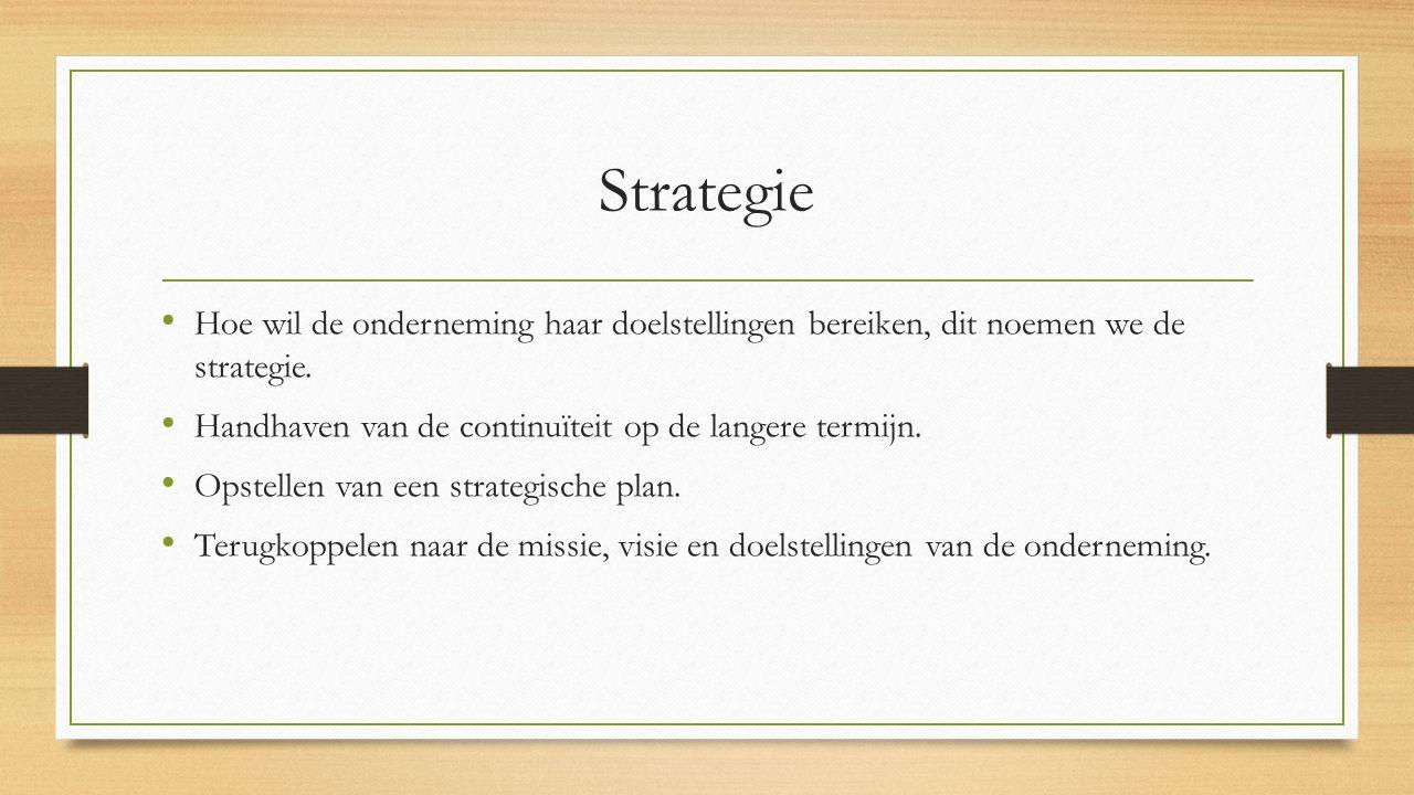 Strategie Hoe wil de onderneming haar doelstellingen bereiken, dit noemen we de strategie. Handhaven van de continuïteit op de langere termijn. Opstel