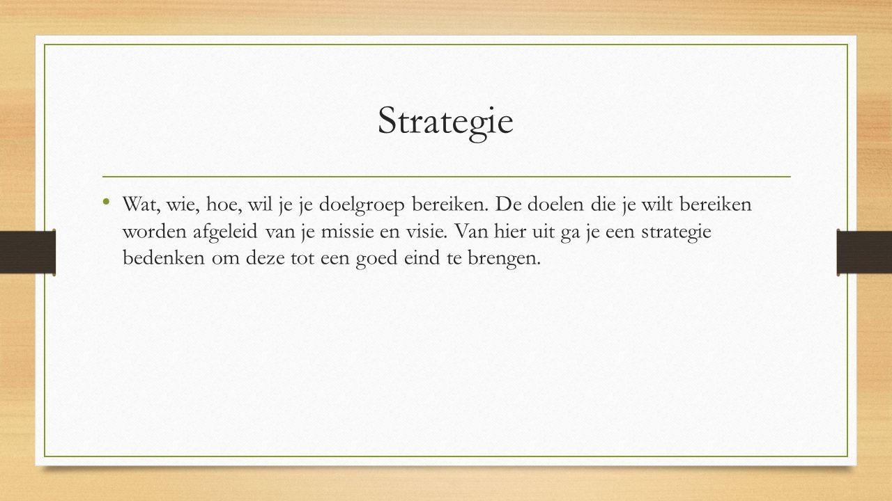 Strategie Wat, wie, hoe, wil je je doelgroep bereiken. De doelen die je wilt bereiken worden afgeleid van je missie en visie. Van hier uit ga je een s