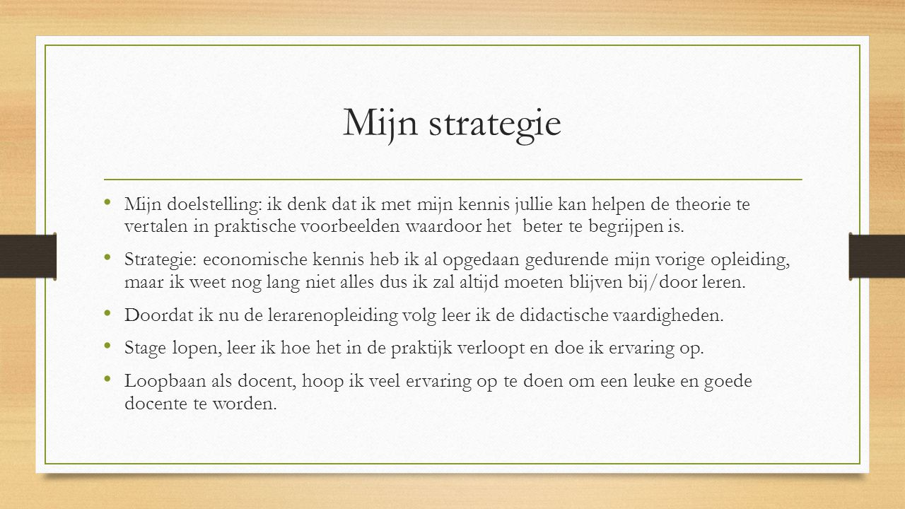 Mijn strategie Mijn doelstelling: ik denk dat ik met mijn kennis jullie kan helpen de theorie te vertalen in praktische voorbeelden waardoor het beter