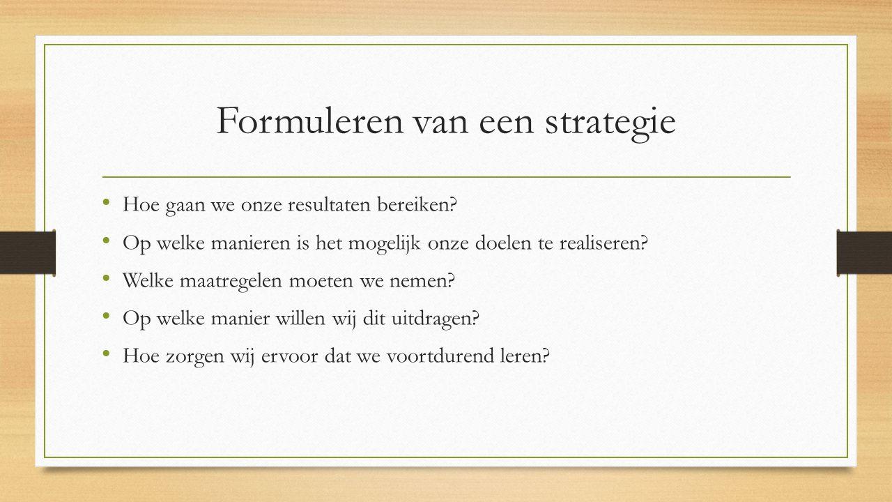 Formuleren van een strategie Hoe gaan we onze resultaten bereiken? Op welke manieren is het mogelijk onze doelen te realiseren? Welke maatregelen moet