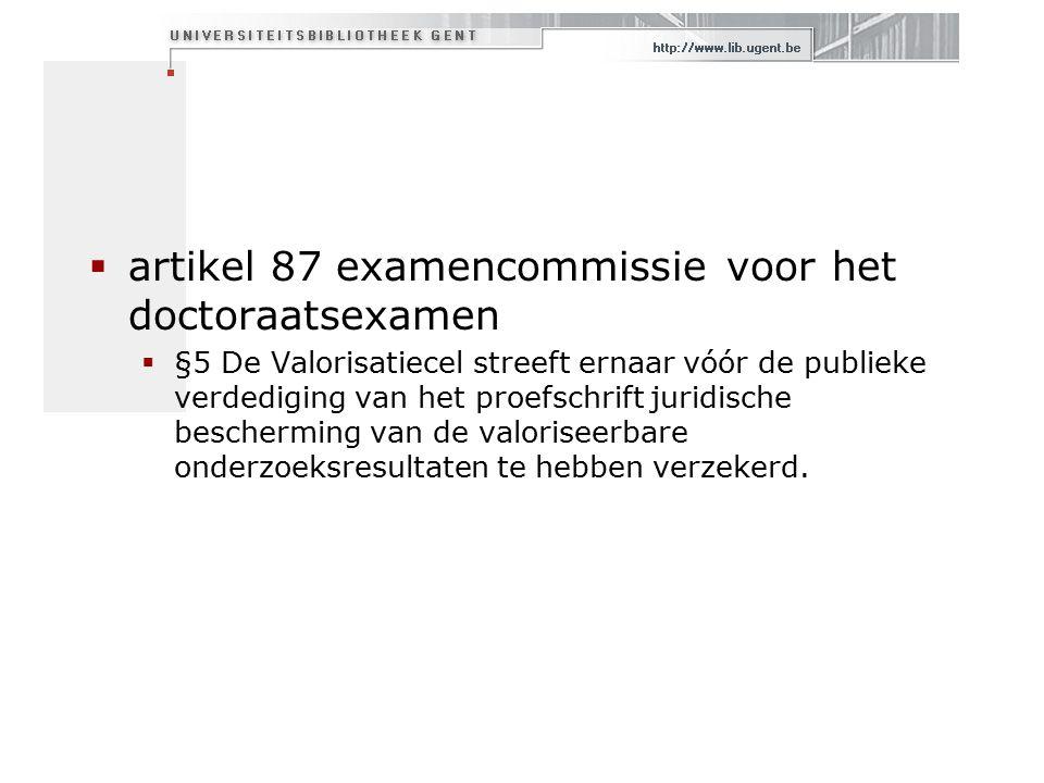  artikel 87 examencommissie voor het doctoraatsexamen  §5 De Valorisatiecel streeft ernaar vóór de publieke verdediging van het proefschrift juridische bescherming van de valoriseerbare onderzoeksresultaten te hebben verzekerd.