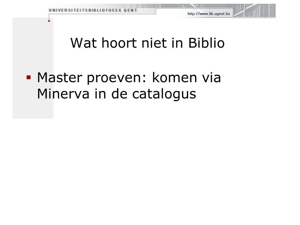 Wat hoort niet in Biblio  Master proeven: komen via Minerva in de catalogus