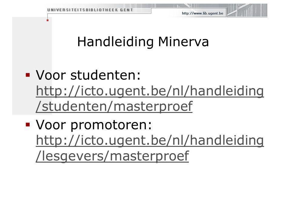 Handleiding Minerva  Voor studenten: http://icto.ugent.be/nl/handleiding /studenten/masterproef http://icto.ugent.be/nl/handleiding /studenten/masterproef  Voor promotoren: http://icto.ugent.be/nl/handleiding /lesgevers/masterproef http://icto.ugent.be/nl/handleiding /lesgevers/masterproef