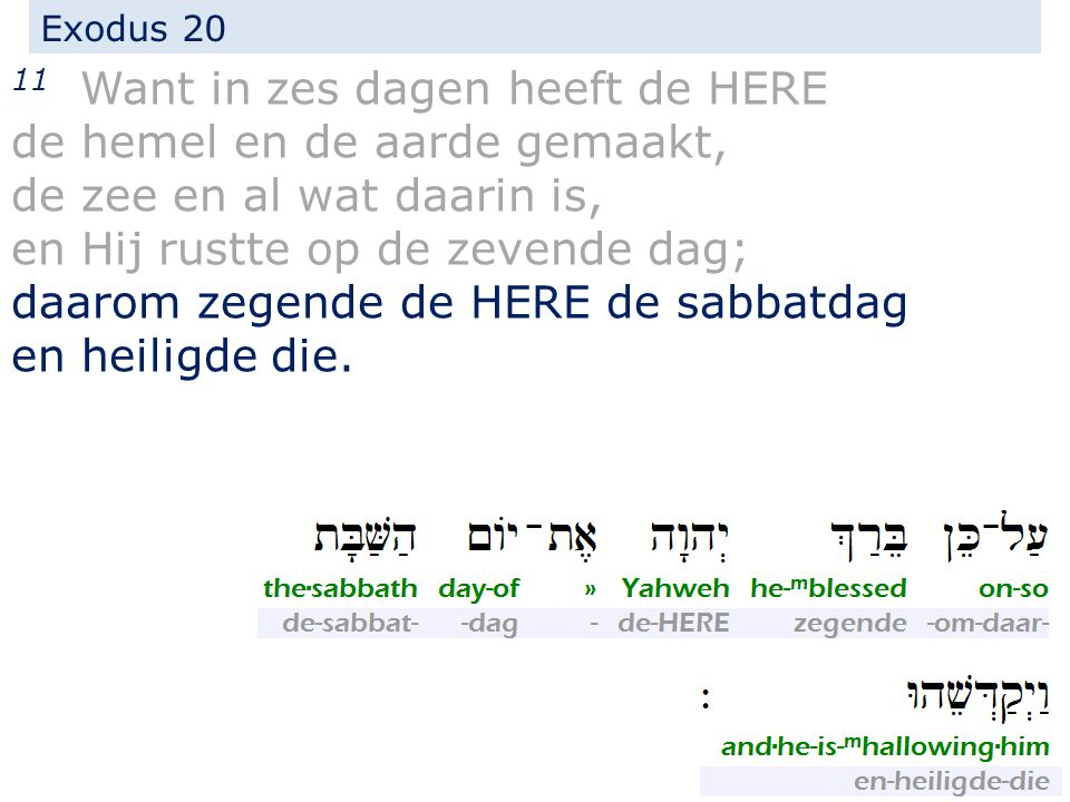 Exodus 20 11 Want in zes dagen heeft de HERE de hemel en de aarde gemaakt, de zee en al wat daarin is, en Hij rustte op de zevende dag; daarom zegende