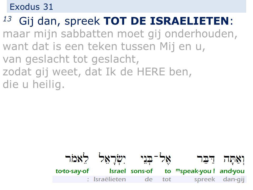 Exodus 31 13 Gij dan, spreek TOT DE ISRAELIETEN: maar mijn sabbatten moet gij onderhouden, want dat is een teken tussen Mij en u, van geslacht tot geslacht, zodat gij weet, dat Ik de HERE ben, die u heilig.