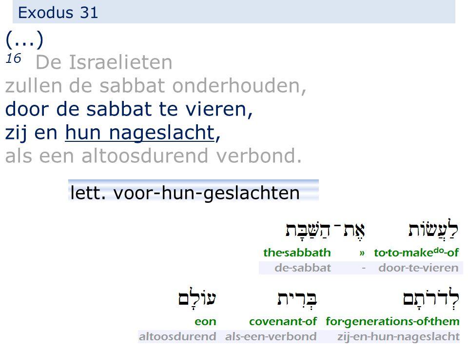 Exodus 31 (...) 16 De Israelieten zullen de sabbat onderhouden, door de sabbat te vieren, zij en hun nageslacht, als een altoosdurend verbond. lett. v