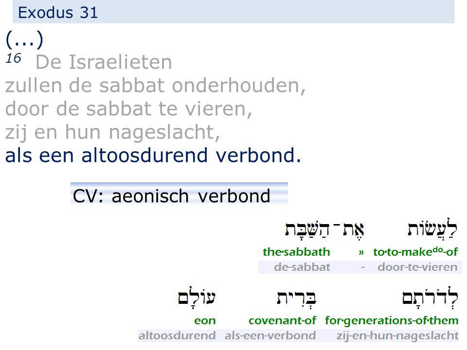 Exodus 31 (...) 16 De Israelieten zullen de sabbat onderhouden, door de sabbat te vieren, zij en hun nageslacht, als een altoosdurend verbond. CV: aeo
