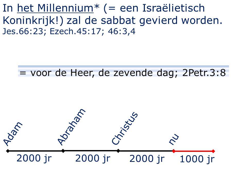In het Millennium* (= een Israëlietisch Koninkrijk!) zal de sabbat gevierd worden. Jes.66:23; Ezech.45:17; 46:3,4 = voor de Heer, de zevende dag; 2Pet
