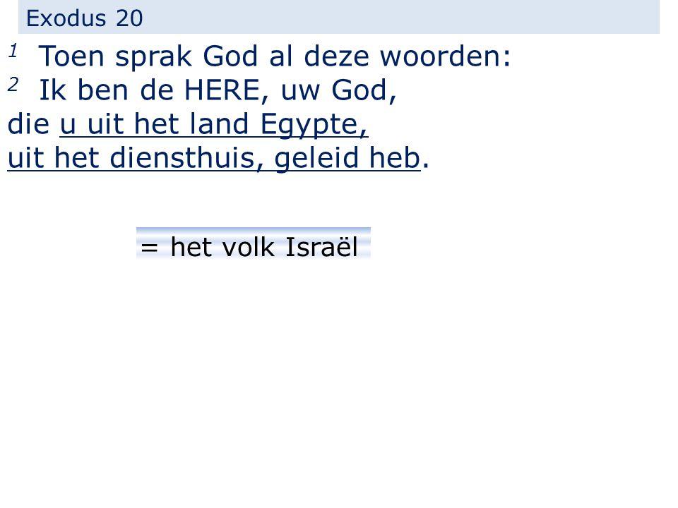 Exodus 20 1 Toen sprak God al deze woorden: 2 Ik ben de HERE, uw God, die u uit het land Egypte, uit het diensthuis, geleid heb.
