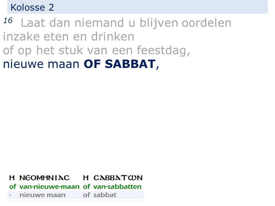Kolosse 2 16 Laat dan niemand u blijven oordelen inzake eten en drinken of op het stuk van een feestdag, nieuwe maan OF SABBAT,