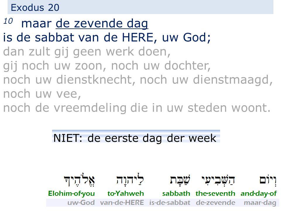 Exodus 20 10 maar de zevende dag is de sabbat van de HERE, uw God; dan zult gij geen werk doen, gij noch uw zoon, noch uw dochter, noch uw dienstknech