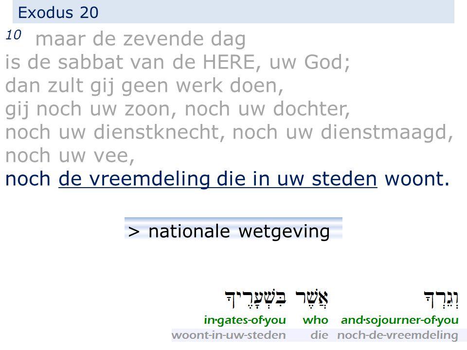 Exodus 20 10 maar de zevende dag is de sabbat van de HERE, uw God; dan zult gij geen werk doen, gij noch uw zoon, noch uw dochter, noch uw dienstknecht, noch uw dienstmaagd, noch uw vee, noch de vreemdeling die in uw steden woont.