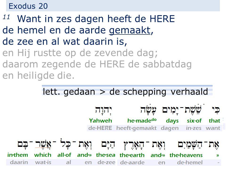 Exodus 20 11 Want in zes dagen heeft de HERE de hemel en de aarde gemaakt, de zee en al wat daarin is, en Hij rustte op de zevende dag; daarom zegende de HERE de sabbatdag en heiligde die.
