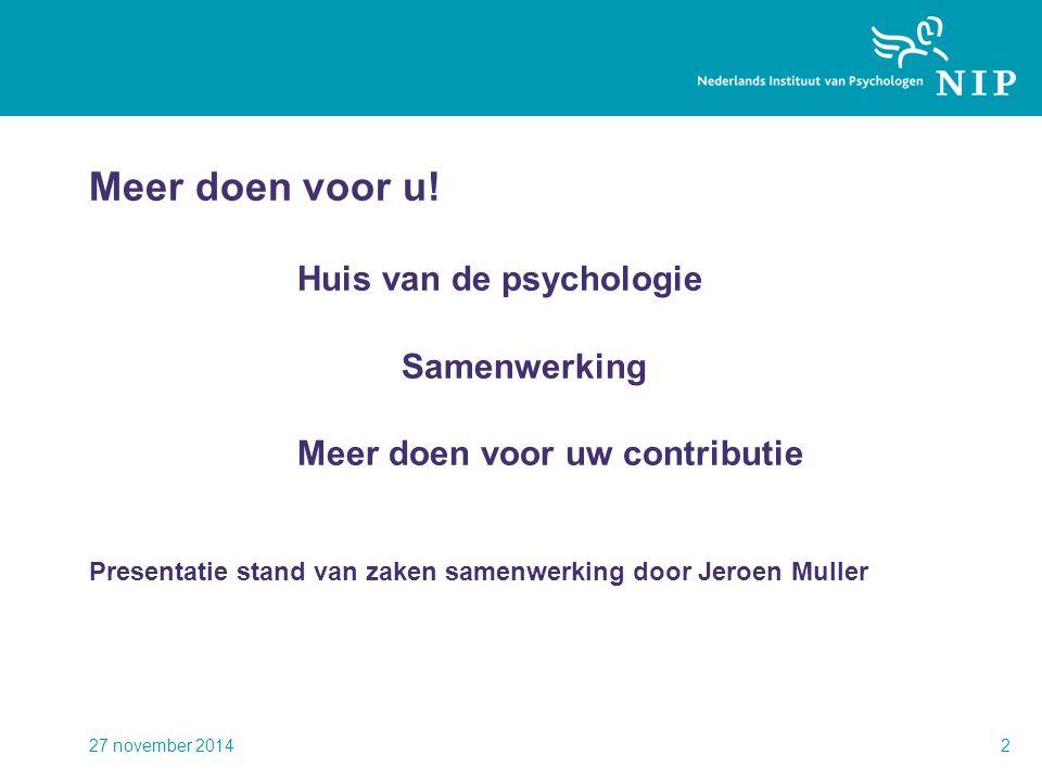 Meer doen voor u! Huis van de psychologie Samenwerking Meer doen voor uw contributie Presentatie stand van zaken samenwerking door Jeroen Muller 27 no