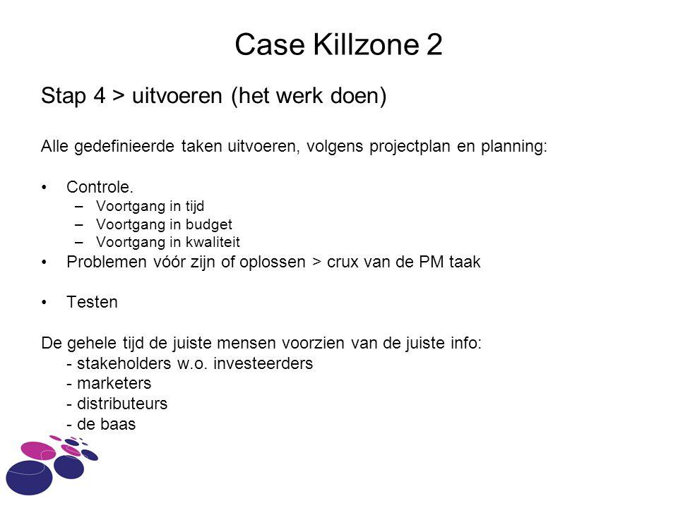 Case Killzone 2 Stap 4 > uitvoeren (het werk doen) Alle gedefinieerde taken uitvoeren, volgens projectplan en planning: Controle.
