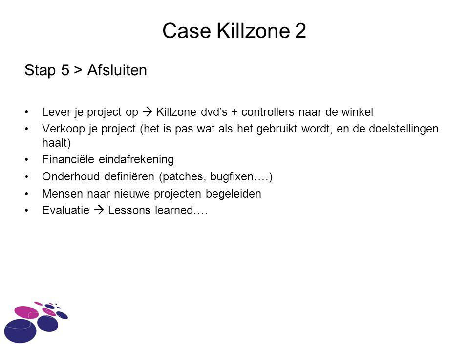 Case Killzone 2 Stap 5 > Afsluiten Lever je project op  Killzone dvd's + controllers naar de winkel Verkoop je project (het is pas wat als het gebruikt wordt, en de doelstellingen haalt) Financiële eindafrekening Onderhoud definiëren (patches, bugfixen….) Mensen naar nieuwe projecten begeleiden Evaluatie  Lessons learned….