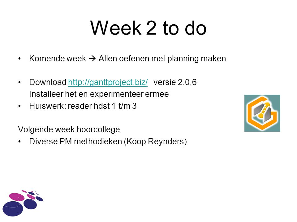 Week 2 to do Komende week  Allen oefenen met planning maken Download http://ganttproject.biz/ versie 2.0.6http://ganttproject.biz/ Installeer het en