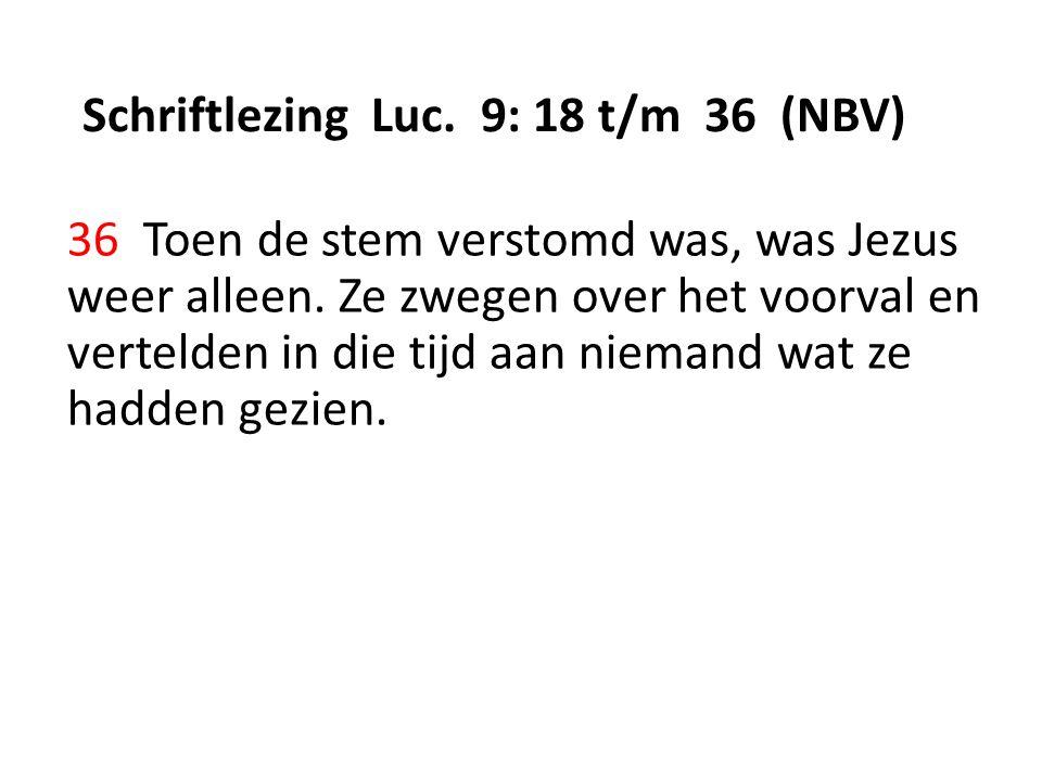Schriftlezing Luc. 9: 18 t/m 36 (NBV) 36 Toen de stem verstomd was, was Jezus weer alleen.