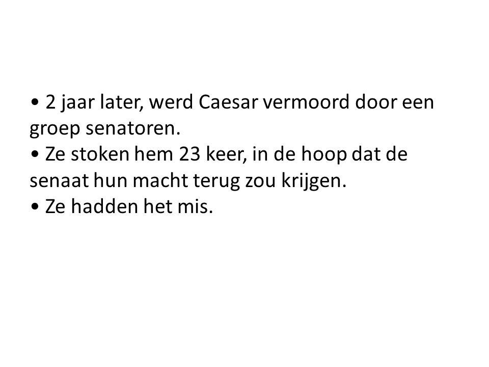2 jaar later, werd Caesar vermoord door een groep senatoren. Ze stoken hem 23 keer, in de hoop dat de senaat hun macht terug zou krijgen. Ze hadden he