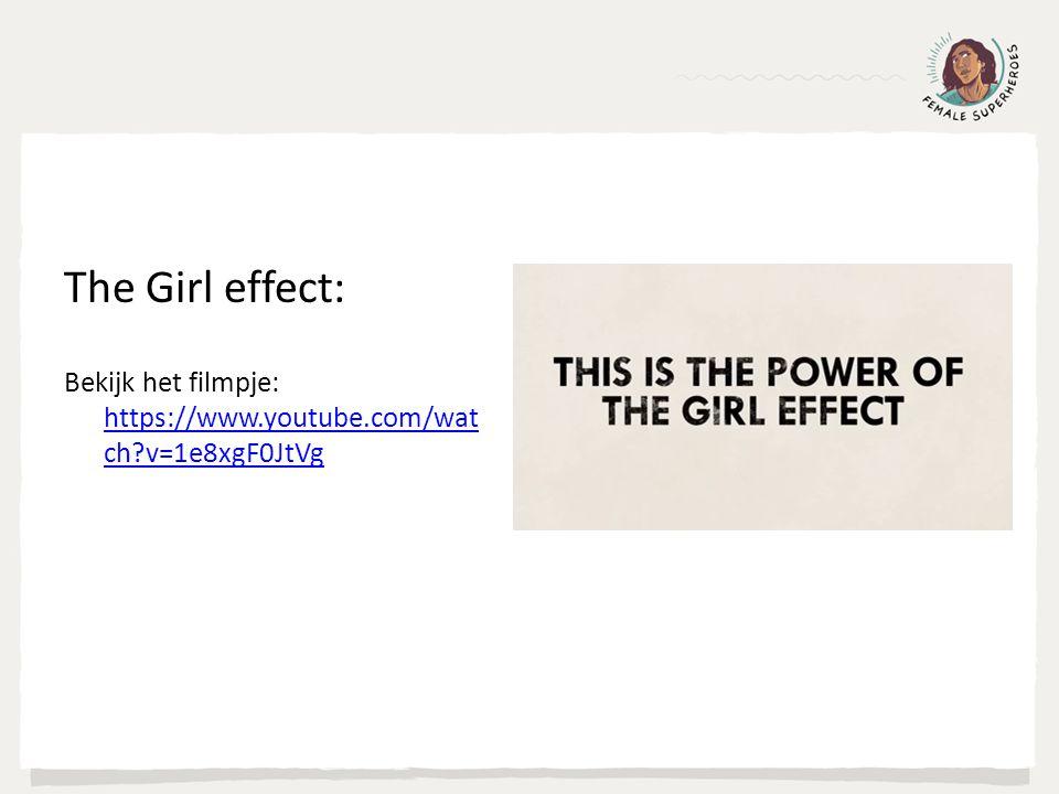 The Girl effect: Bekijk het filmpje: https://www.youtube.com/wat ch v=1e8xgF0JtVg https://www.youtube.com/wat ch v=1e8xgF0JtVg