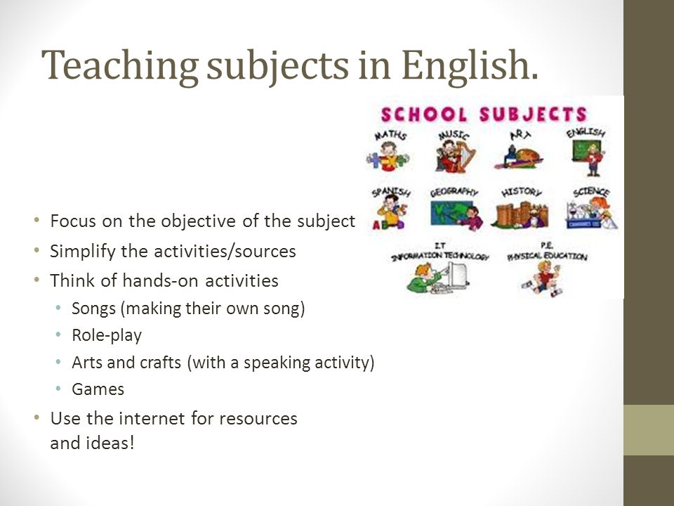 Teaching subjects in English. Focus on the objective of the subject Simplify the activities/sources Think of hands-on activities Songs (making their o