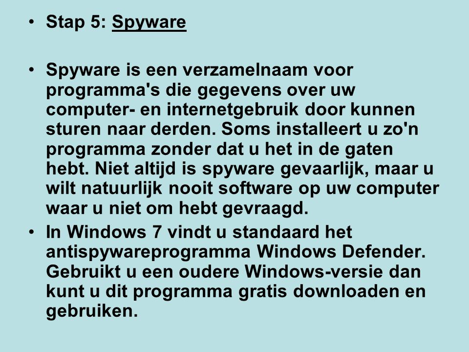 Stap 5: Spyware Spyware is een verzamelnaam voor programma's die gegevens over uw computer- en internetgebruik door kunnen sturen naar derden. Soms in