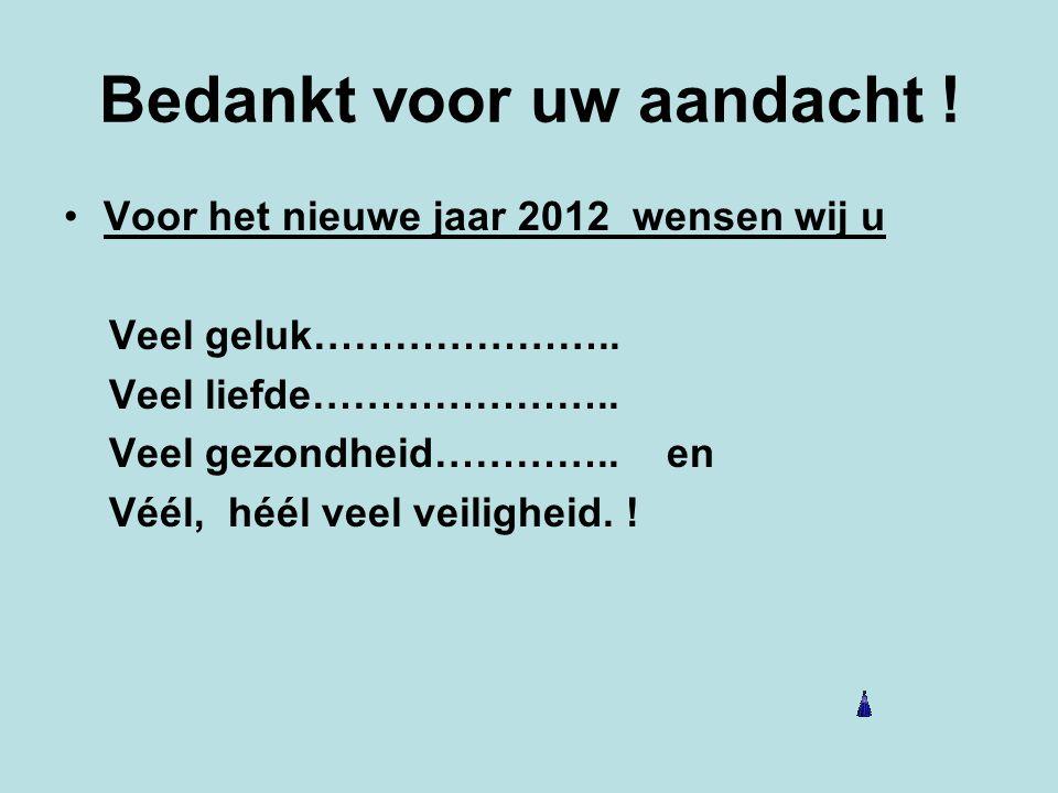 Bedankt voor uw aandacht ! Voor het nieuwe jaar 2012 wensen wij u Veel geluk………………….. Veel liefde………………….. Veel gezondheid………….. en Véél, héél veel ve