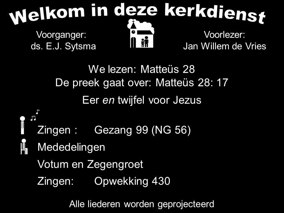 Alle liederen worden geprojecteerd Voorlezer: Jan Willem de Vries Zingen :Gezang 99 (NG 56) Mededelingen Votum en Zegengroet Zingen:Opwekking 430 Voor