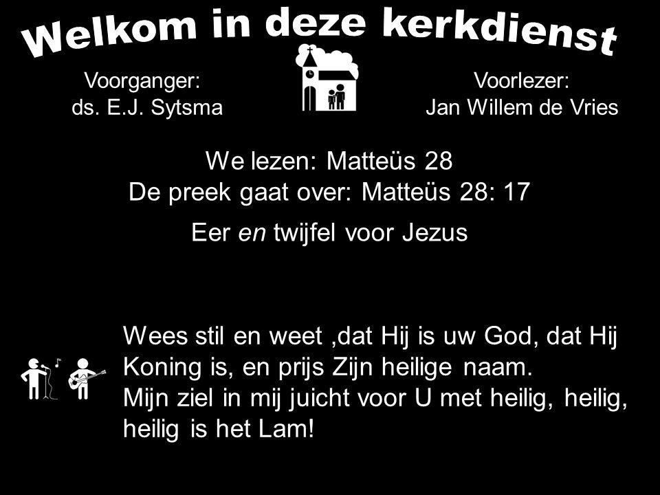 Voorganger: ds. E.J. Sytsma Wees stil en weet,dat Hij is uw God, dat Hij Koning is, en prijs Zijn heilige naam. Mijn ziel in mij juicht voor U met hei