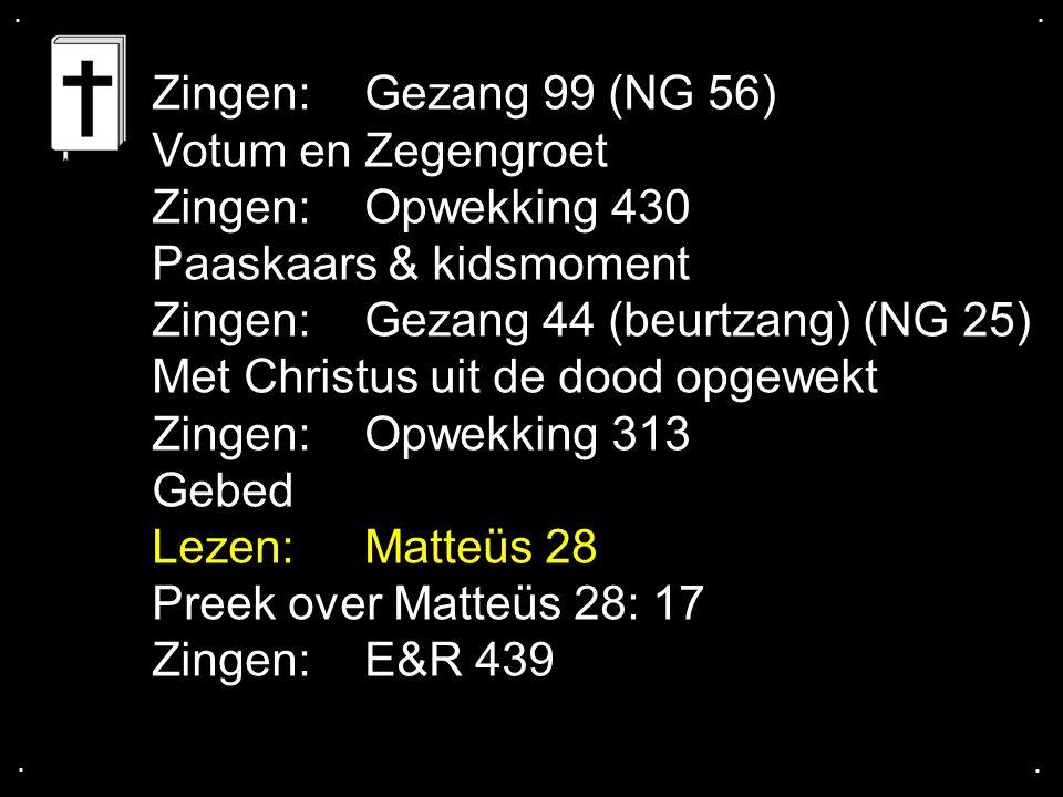 .... Zingen:Gezang 99 (NG 56) Votum en Zegengroet Zingen:Opwekking 430 Paaskaars & kidsmoment Zingen:Gezang 44 (beurtzang) (NG 25) Met Christus uit de