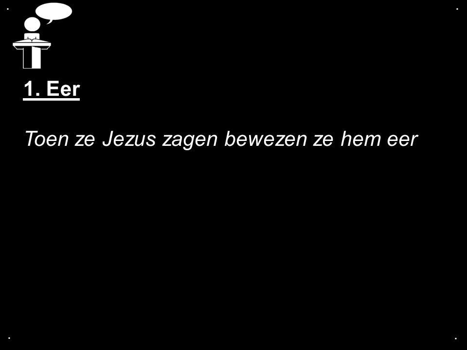 .... 1. Eer Toen ze Jezus zagen bewezen ze hem eer