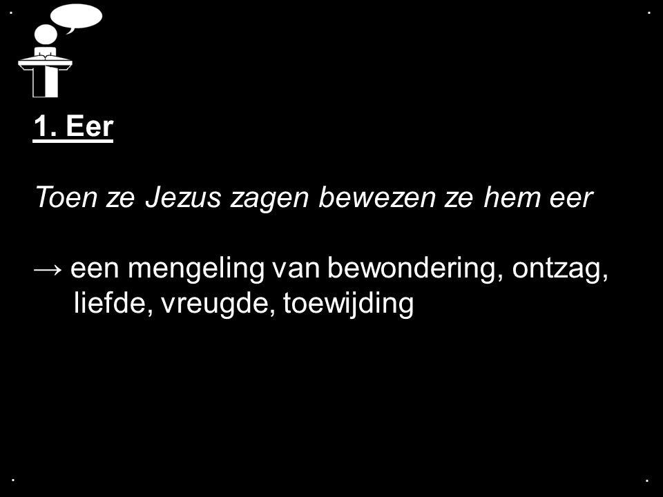 .... 1. Eer Toen ze Jezus zagen bewezen ze hem eer → een mengeling van bewondering, ontzag, liefde, vreugde, toewijding