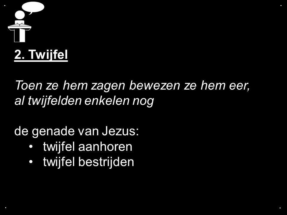 .... 2. Twijfel Toen ze hem zagen bewezen ze hem eer, al twijfelden enkelen nog de genade van Jezus: twijfel aanhoren twijfel bestrijden
