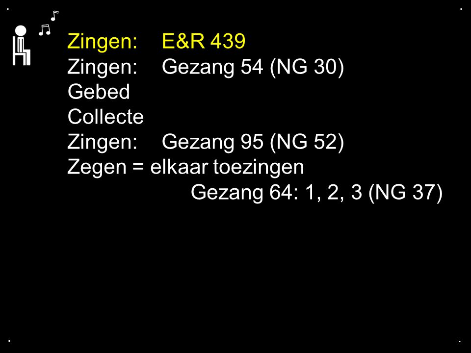 .... Zingen:E&R 439 Zingen:Gezang 54 (NG 30) Gebed Collecte Zingen:Gezang 95 (NG 52) Zegen = elkaar toezingen Gezang 64: 1, 2, 3 (NG 37)