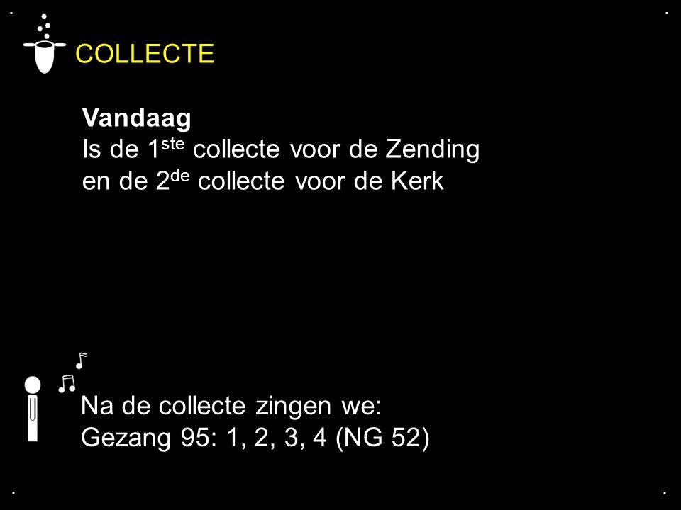 .... COLLECTE Vandaag Is de 1 ste collecte voor de Zending en de 2 de collecte voor de Kerk Na de collecte zingen we: Gezang 95: 1, 2, 3, 4 (NG 52)