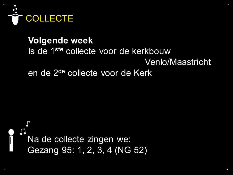 .... COLLECTE Volgende week Is de 1 ste collecte voor de kerkbouw Venlo/Maastricht en de 2 de collecte voor de Kerk Na de collecte zingen we: Gezang 9