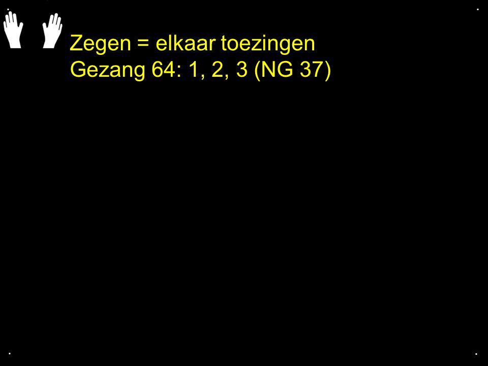 Zegen = elkaar toezingen Gezang 64: 1, 2, 3 (NG 37)....