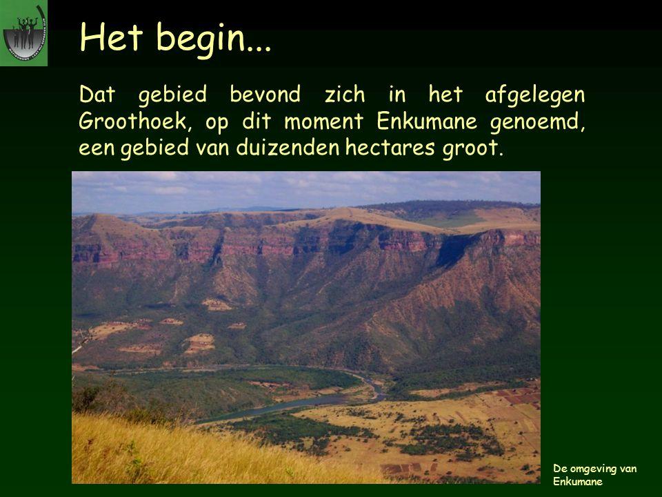 Het begin... Dat gebied bevond zich in het afgelegen Groothoek, op dit moment Enkumane genoemd, een gebied van duizenden hectares groot. De omgeving v