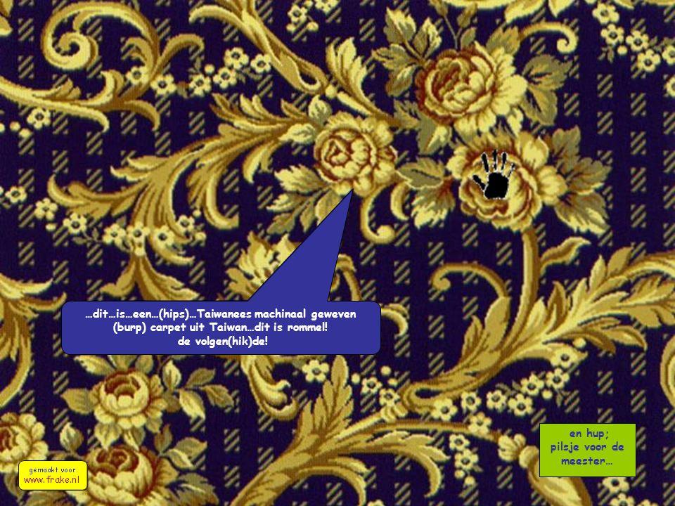 en hup; pilsje voor de meester… …dit…is…een…(hips)…Taiwanees machinaal geweven (burp) carpet uit Taiwan…dit is rommel! de volgen(hik)de!