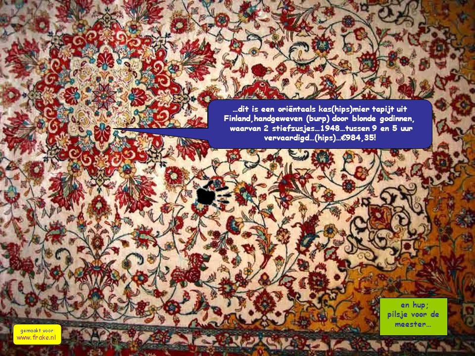 en hup; pilsje voor de meester… …dit is een oriëntaals kas(hips)mier tapijt uit Finland,handgeweven (burp) door blonde godinnen, waarvan 2 stiefzusjes…1948…tussen 9 en 5 uur vervaardigd…(hips)…€984,35!