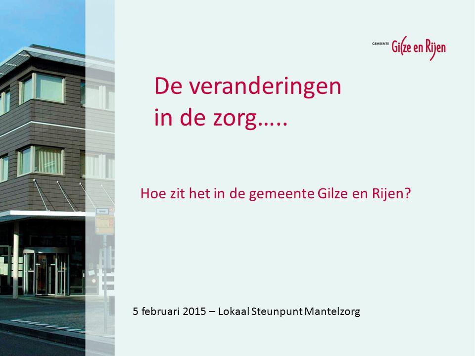 5 februari 2015 – Lokaal Steunpunt Mantelzorg De veranderingen in de zorg….. Hoe zit het in de gemeente Gilze en Rijen?