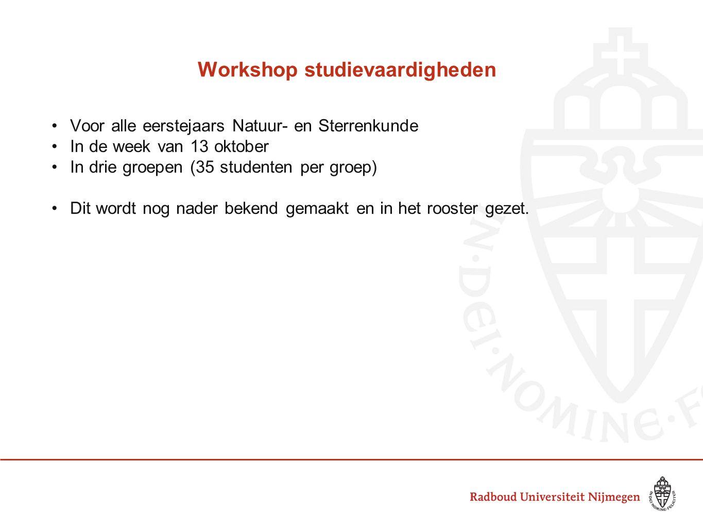 Workshop studievaardigheden Voor alle eerstejaars Natuur- en Sterrenkunde In de week van 13 oktober In drie groepen (35 studenten per groep) Dit wordt nog nader bekend gemaakt en in het rooster gezet.