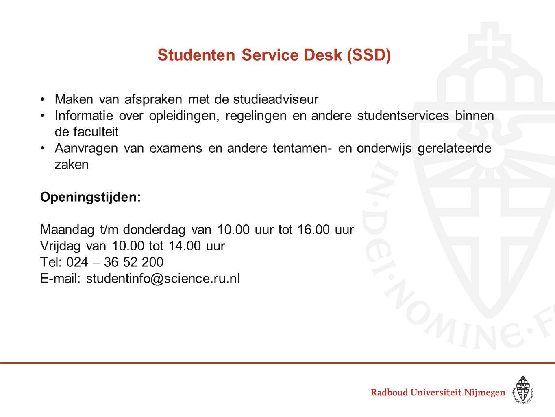 Studenten Service Desk (SSD) Maken van afspraken met de studieadviseur Informatie over opleidingen, regelingen en andere studentservices binnen de faculteit Aanvragen van examens en andere tentamen- en onderwijs gerelateerde zaken Openingstijden: Maandag t/m donderdag van 10.00 uur tot 16.00 uur Vrijdag van 10.00 tot 14.00 uur Tel: 024 – 36 52 200 E-mail: studentinfo@science.ru.nl