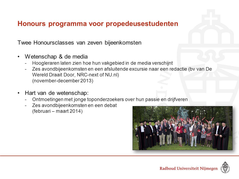 Honours programma voor propedeusestudenten Twee Honoursclasses van zeven bijeenkomsten Wetenschap & de media -Hoogleraren laten zien hoe hun vakgebied in de media verschijnt -Zes avondbijeenkomsten en een afsluitende excursie naar een redactie (bv van De Wereld Draait Door, NRC-next of NU.nl) (november-december 2013) Hart van de wetenschap: -Ontmoetingen met jonge toponderzoekers over hun passie en drijfveren -Zes avondbijeenkomsten en een debat (februari – maart 2014)