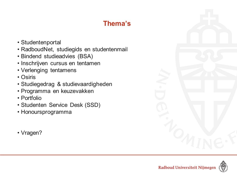 Thema's Studentenportal RadboudNet, studiegids en studentenmail Bindend studieadvies (BSA) Inschrijven cursus en tentamen Verlenging tentamens Osiris Studiegedrag & studievaardigheden Programma en keuzevakken Portfolio Studenten Service Desk (SSD) Honoursprogramma Vragen