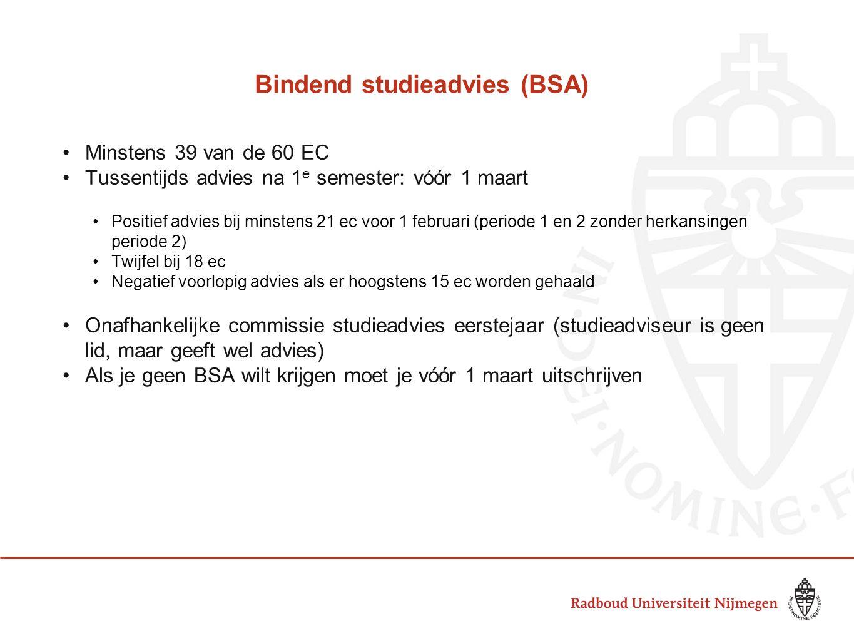 Bindend studieadvies (BSA) Minstens 39 van de 60 EC Tussentijds advies na 1 e semester: vóór 1 maart Positief advies bij minstens 21 ec voor 1 februari (periode 1 en 2 zonder herkansingen periode 2) Twijfel bij 18 ec Negatief voorlopig advies als er hoogstens 15 ec worden gehaald Onafhankelijke commissie studieadvies eerstejaar (studieadviseur is geen lid, maar geeft wel advies) Als je geen BSA wilt krijgen moet je vóór 1 maart uitschrijven