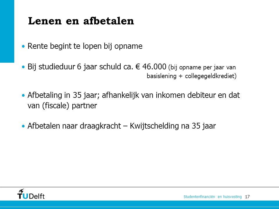 17 Studentenfinanciën en huisvesting Lenen en afbetalen Rente begint te lopen bij opname Bij studieduur 6 jaar schuld ca. € 46.000 (bij opname per jaa