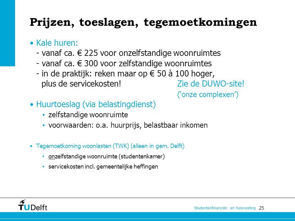 25 Studentenfinanciën en huisvesting Prijzen, toeslagen, tegemoetkomingen Kale huren: - vanaf ca. € 225 voor onzelfstandige woonruimtes - vanaf ca. €
