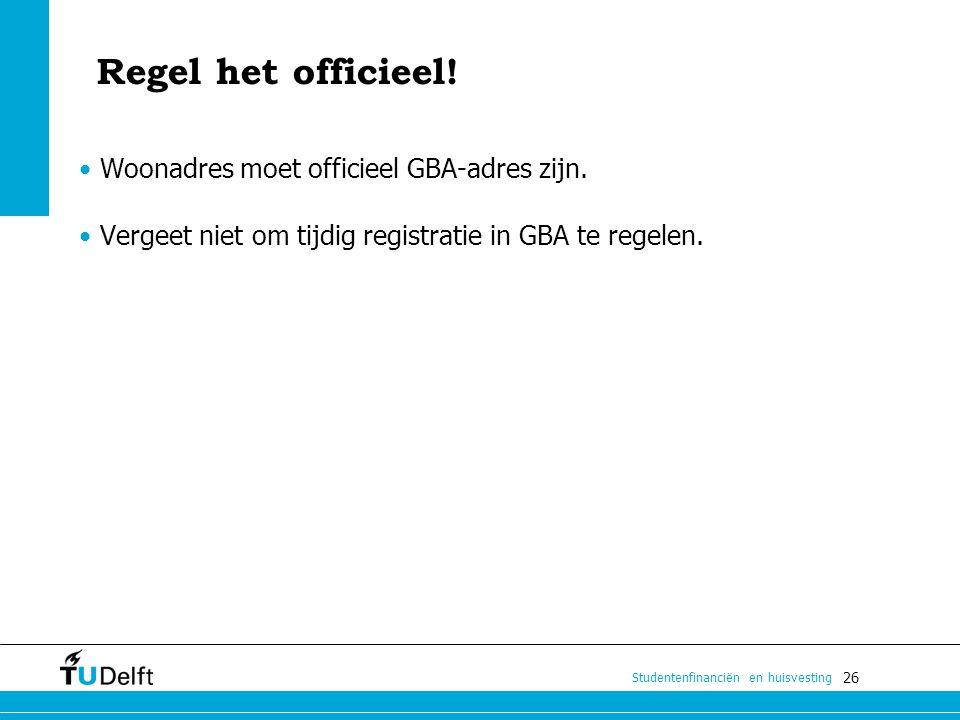 26 Studentenfinanciën en huisvesting Regel het officieel! Woonadres moet officieel GBA-adres zijn. Vergeet niet om tijdig registratie in GBA te regele