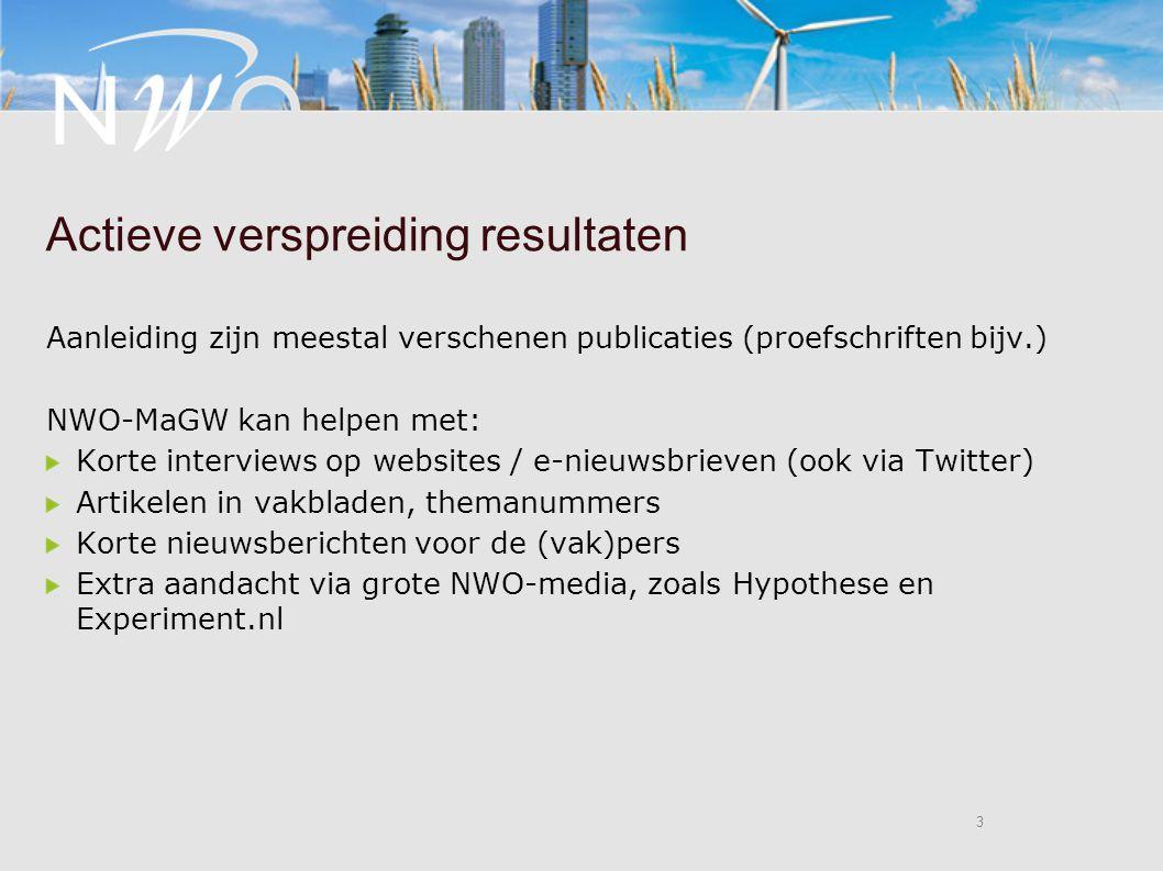 3 3 Actieve verspreiding resultaten Aanleiding zijn meestal verschenen publicaties (proefschriften bijv.) NWO-MaGW kan helpen met: Korte interviews op websites / e-nieuwsbrieven (ook via Twitter) Artikelen in vakbladen, themanummers Korte nieuwsberichten voor de (vak)pers Extra aandacht via grote NWO-media, zoals Hypothese en Experiment.nl